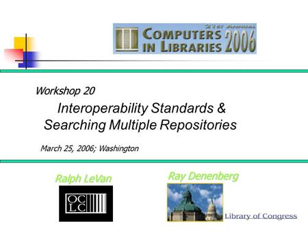 Ray Denenberg Ralph LeVan Interoperability Standards & Searching Multiple Repositories Workshop 20 March 25, 2006; Washington.