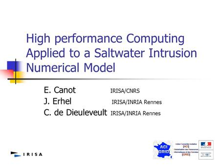 1 High performance Computing Applied to a Saltwater Intrusion Numerical Model E. Canot IRISA/CNRS J. Erhel IRISA/INRIA Rennes C. de Dieuleveult IRISA/INRIA.