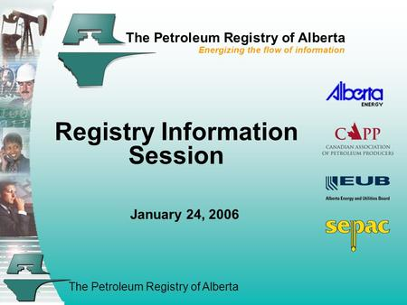 The Petroleum Registry of Alberta The Petroleum Registry of Alberta Energizing the flow of information Registry Information Session January 24, 2006.