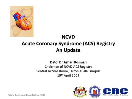 National Cardiovascular Disease Database (NCVD) NCVD Acute Coronary Syndrome (ACS) Registry An Update Dato' Dr Azhari Rosman Chairman of NCVD ACS Registry.