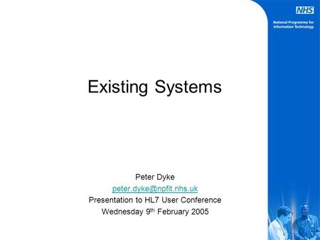 Existing Systems Peter Dyke Presentation to HL7 User Conference Wednesday 9 th February 2005.