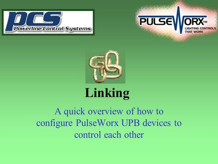 Linking A quick overview of how to configure PulseWorx UPB devices to control each other.