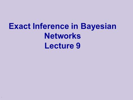 . Exact Inference in Bayesian Networks Lecture 9.