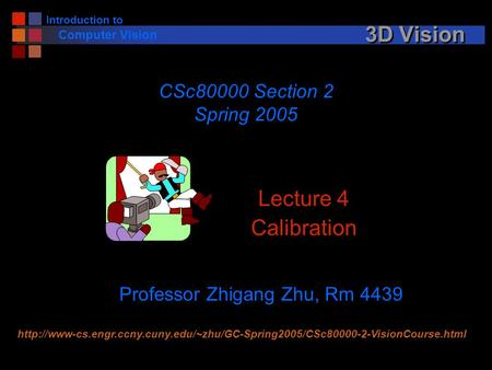 Introduction to Computer Vision 3D Vision Lecture 4 Calibration CSc80000 Section 2 Spring 2005 Professor Zhigang Zhu, Rm 4439