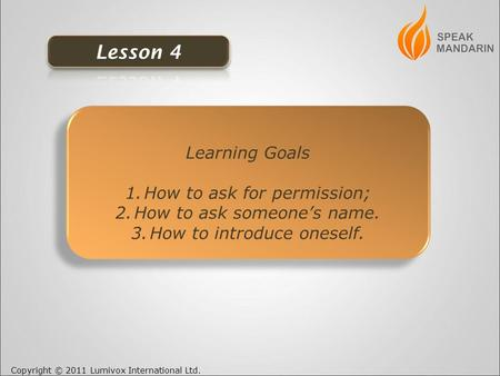 Copyright © 2011 Lumivox International Ltd. Learning Goals 1.How to ask for permission; 2.How to ask someone's name. 3.How to introduce oneself. Learning.