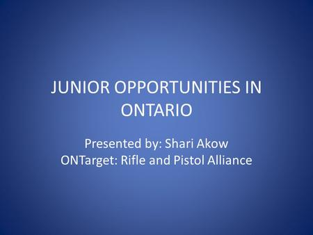 JUNIOR OPPORTUNITIES IN ONTARIO Presented by: Shari Akow ONTarget: Rifle and Pistol Alliance.