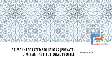 PRIME INTEGRATED SOLUTIONS (PRIVATE) LIMITED: INSTITUTIONAL PROFILE February 2015.