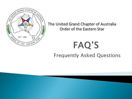 Frequently Asked Questions The United Grand Chapter of Australia Order of the Eastern Star.