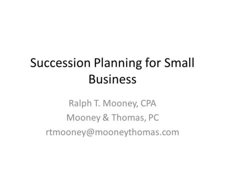 Succession Planning for Small Business Ralph T. Mooney, CPA Mooney & Thomas, PC