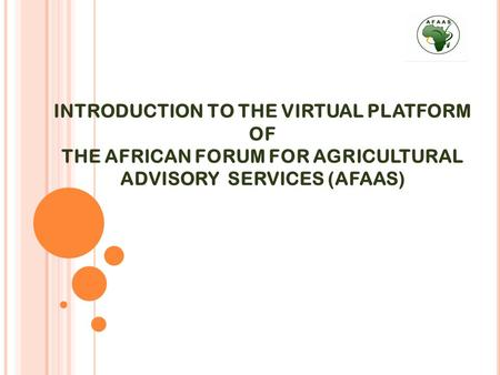 INTRODUCTION TO THE VIRTUAL PLATFORM OF THE AFRICAN FORUM FOR AGRICULTURAL ADVISORY SERVICES (AFAAS)
