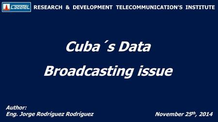 RESEARCH & DEVELOPMENT TELECOMMUNICATION'S INSTITUTE Cuba´s Data Broadcasting issue Author: Eng. Jorge Rodríguez Rodríguez November 25 th, 2014.