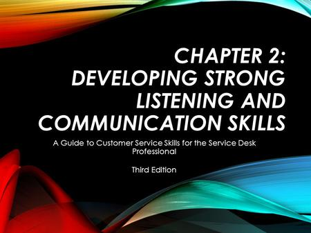 CHAPTER 2: DEVELOPING STRONG LISTENING AND COMMUNICATION SKILLS A Guide to Customer Service Skills for the Service Desk Professional Third Edition.