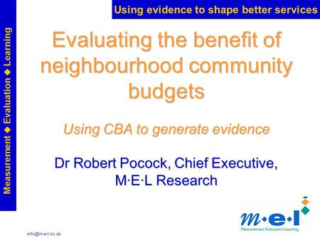 Using evidence to shape better services Measurement  Evaluation  Learning Evaluating the benefit of neighbourhood community budgets.