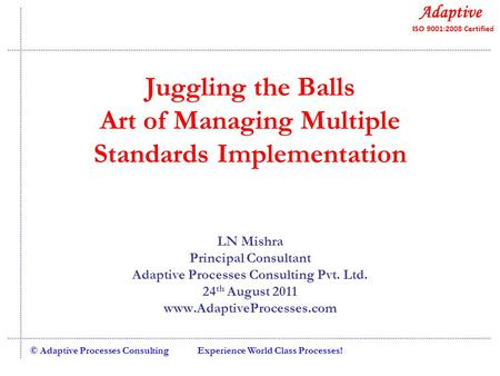 Experience World Class Processes!© Adaptive Processes Consulting Juggling the Balls Art of Managing Multiple Standards Implementation LN Mishra Principal.