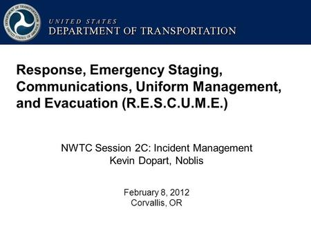 Response, Emergency Staging, Communications, Uniform Management, and Evacuation (R.E.S.C.U.M.E.) NWTC Session 2C: Incident Management Kevin Dopart, Noblis.