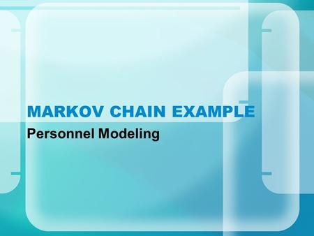 MARKOV CHAIN EXAMPLE Personnel Modeling. DYNAMICS Grades N1..N4 Personnel exhibit one of the following behaviors: –get promoted –quit, causing a vacancy.