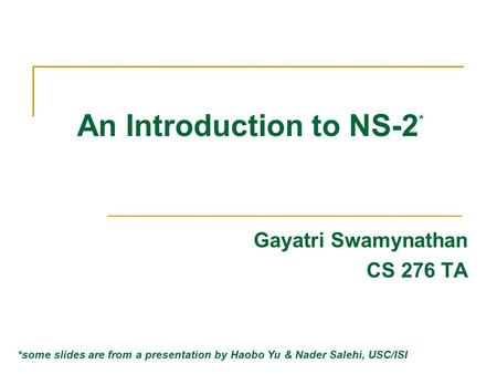 An Introduction to NS-2 * Gayatri Swamynathan CS 276 TA *some slides are from a presentation by Haobo Yu & Nader Salehi, USC/ISI.