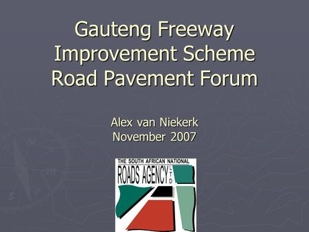 Gauteng Freeway Improvement Scheme Road Pavement Forum Alex van Niekerk November 2007.
