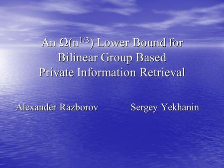 An Ω(n 1/3 ) Lower Bound for Bilinear Group Based Private Information Retrieval Alexander Razborov Sergey Yekhanin.
