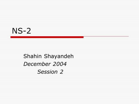 NS-2 Shahin Shayandeh December 2004 Session 2. Ns programming  Create the event scheduler  Turn on tracing  Create network  Setup routing  Insert.