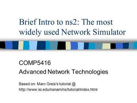 Brief Intro to ns2: The most widely used Network Simulator COMP5416 Advanced Network Technologies Based on: Marc Greis's