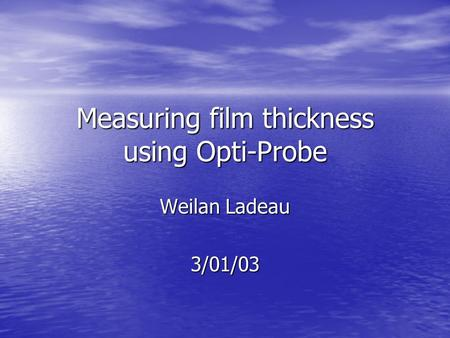 Measuring film thickness using Opti-Probe Weilan Ladeau 3/01/03.