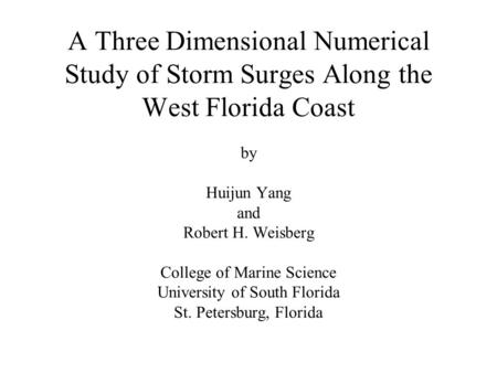 A Three Dimensional Numerical Study of Storm Surges Along the West Florida Coast by Huijun Yang and Robert H. Weisberg College of Marine Science University.