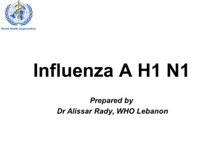Influenza A H1 N1 Prepared by Dr Alissar Rady, WHO Lebanon.