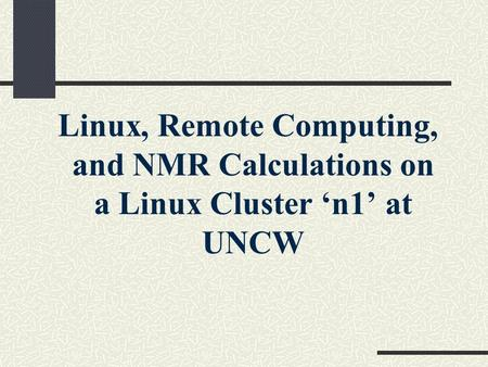 Linux, Remote Computing, and NMR Calculations on a Linux Cluster 'n1' at UNCW.