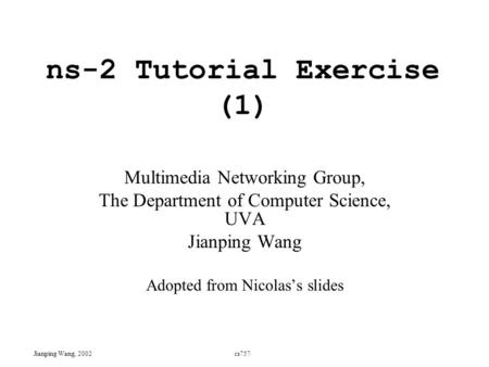 Ns-2 Tutorial Exercise (1) Multimedia Networking Group, The Department of Computer Science, UVA Jianping Wang Adopted from Nicolas's slides Jianping Wang,