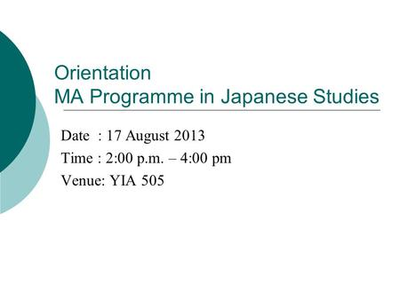Orientation MA Programme in Japanese Studies Date : 17 August 2013 Time : 2:00 p.m. – 4:00 pm Venue: YIA 505.