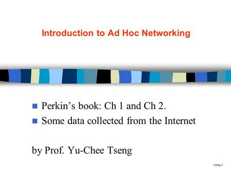Tseng:1 Introduction to Ad Hoc Networking Perkin's book: Ch 1 and Ch 2. Some data collected from the Internet by Prof. Yu-Chee Tseng.