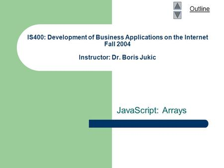 Outline IS400: Development of Business Applications on the Internet Fall 2004 Instructor: Dr. Boris Jukic JavaScript: Arrays.