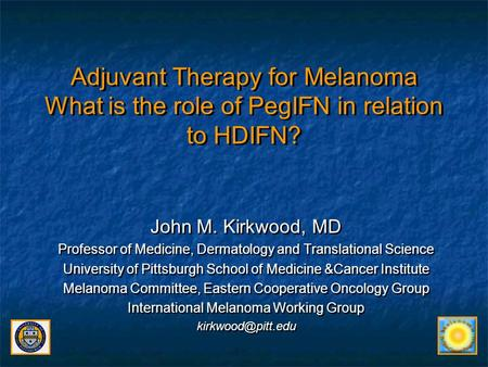 Adjuvant Therapy for Melanoma What is the role of PegIFN in relation to HDIFN? John M. Kirkwood, MD Professor of Medicine, Dermatology and Translational.