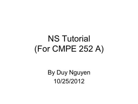 NS Tutorial (For CMPE 252 A) By Duy Nguyen 10/25/2012.