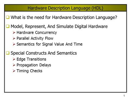 1 Hardware Description Language (HDL)  What is the need for Hardware Description Language?  Model, Represent, And Simulate Digital Hardware  Hardware.