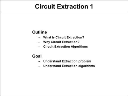 Circuit Extraction 1 Outline –What is Circuit Extraction? –Why Circuit Extraction? –Circuit Extraction Algorithms Goal –Understand Extraction problem –Understand.