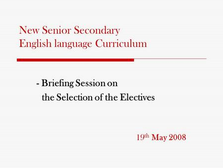 New Senior Secondary English language Curriculum - Briefing Session on the Selection of the Electives 19 th May 2008.