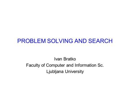 PROBLEM SOLVING AND SEARCH Ivan Bratko Faculty of Computer and Information Sc. Ljubljana University.