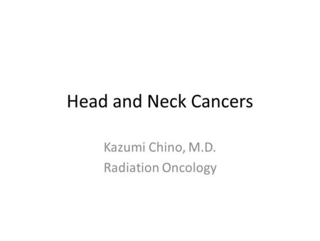 Head and Neck Cancers Kazumi Chino, M.D. Radiation Oncology.