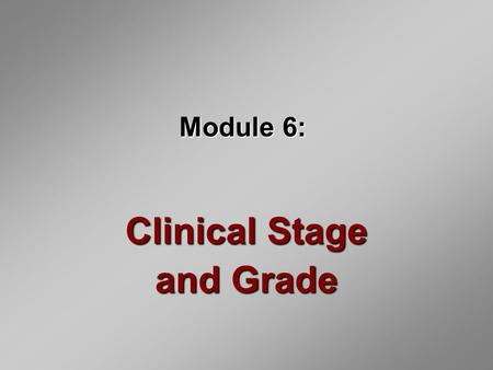 Module 6: Clinical Stage and Grade. Introduction Stage and grade determine prognosis Staging reflects the clinical extent of the tumor Grading a tumor.