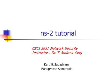 Ns-2 tutorial Karthik Sadasivam Banuprasad Samudrala CSCI 5931 Network Security Instructor : Dr. T. Andrew Yang.