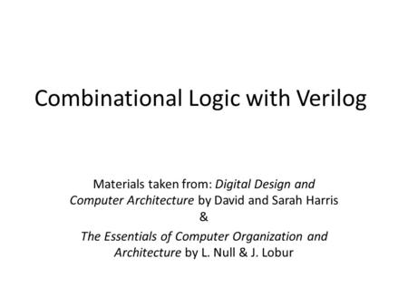 Combinational Logic with Verilog Materials taken from: Digital Design and Computer Architecture by David and Sarah Harris & The Essentials of Computer.