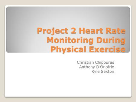 Project 2 Heart Rate Monitoring During Physical Exercise Christian Chipouras Anthony D'Onofrio Kyle Sexton.