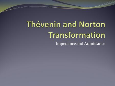 Impedance and Admittance. Objective of Lecture Demonstrate how to apply Thévenin and Norton transformations to simplify circuits that contain one or more.