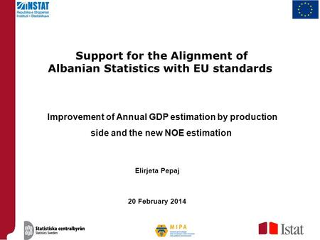Support for the Alignment of Albanian Statistics with EU standards Improvement of Annual GDP estimation by production side and the new NOE estimation Elirjeta.