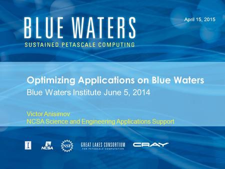 Optimizing Applications on Blue Waters Blue Waters Institute June 5, 2014 April 15, 2015 Victor Anisimov NCSA Science and Engineering Applications Support.