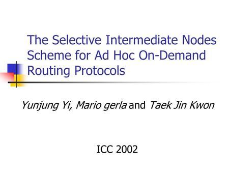 The Selective Intermediate Nodes Scheme for Ad Hoc On-Demand Routing Protocols Yunjung Yi, Mario gerla and Taek Jin Kwon ICC 2002.