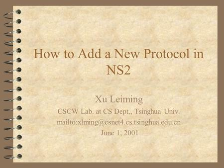 How to Add a New Protocol in NS2 Xu Leiming CSCW Lab. at CS Dept., Tsinghua Univ. June 1, 2001.