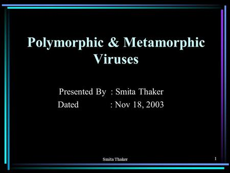 Smita Thaker 1 Polymorphic & Metamorphic Viruses Presented By : Smita Thaker Dated : Nov 18, 2003.